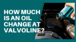 How Much Is an Oil Change at Valvoline?